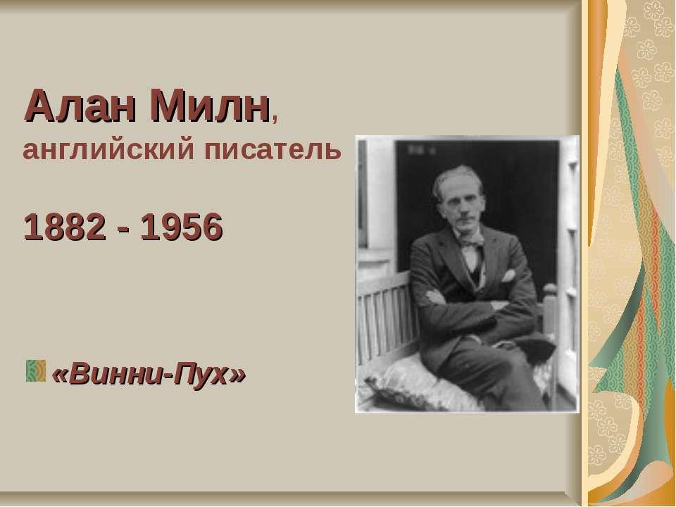 Алан Милн, английский писатель 1882 - 1956 «Винни-Пух»