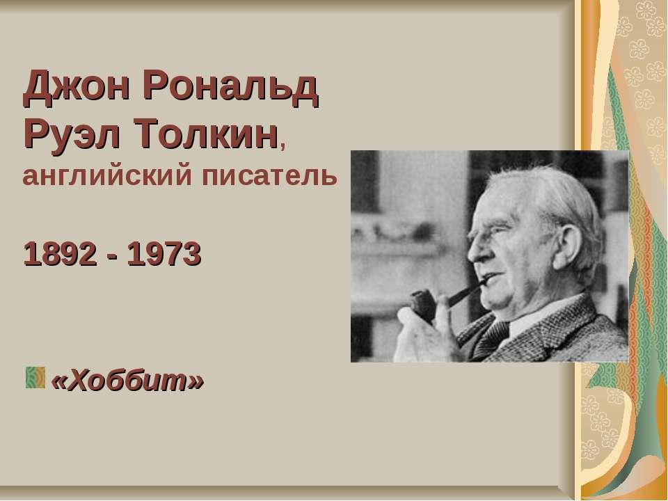 Джон Рональд Руэл Толкин, английский писатель 1892 - 1973 «Хоббит»