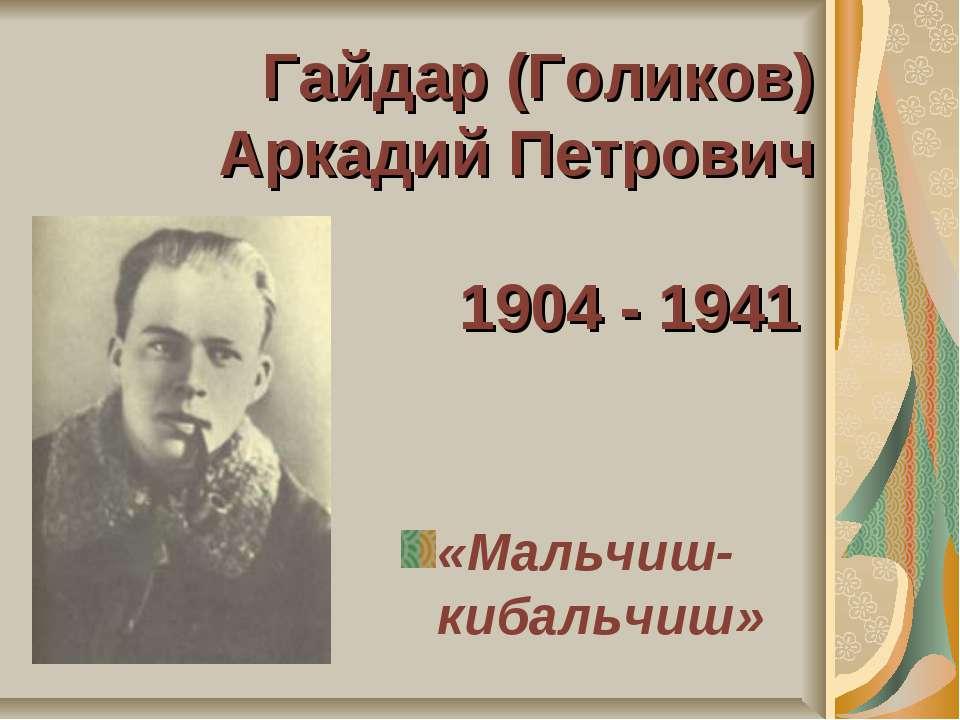 Гайдар (Голиков) Аркадий Петрович 1904 - 1941 «Мальчиш-кибальчиш»