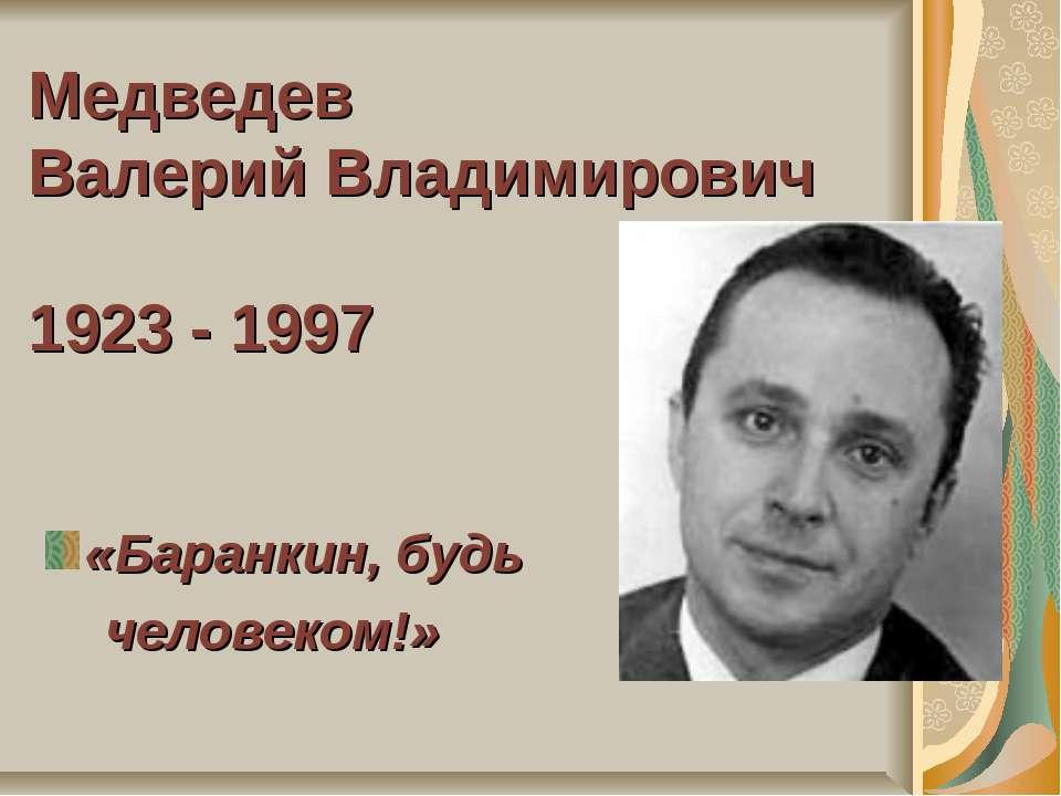 Медведев Валерий Владимирович 1923 - 1997 «Баранкин, будь человеком!»