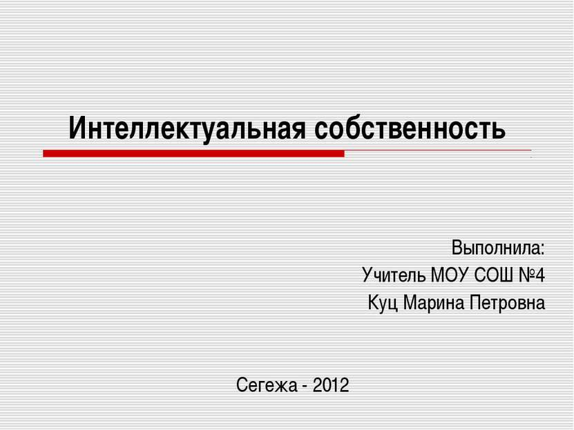 Интеллектуальная собственность Выполнила: Учитель МОУ СОШ №4 Куц Марина Петро...