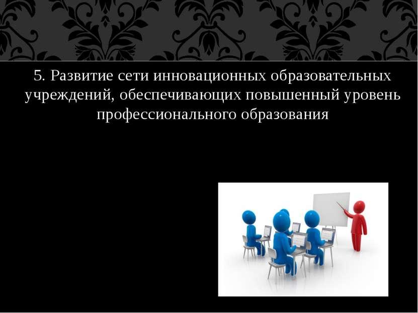 5. Развитие сети инновационных образовательных учреждений, обеспечивающих пов...