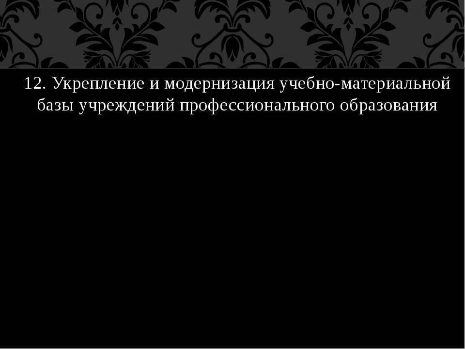 12. Укрепление и модернизация учебно-материальной базы учреждений профессиона...