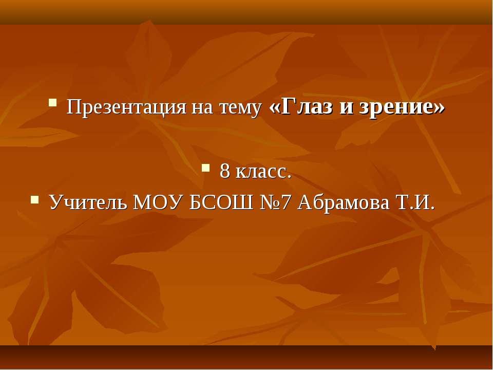 Презентация на тему «Глаз и зрение» 8 класс. Учитель МОУ БСОШ №7 Абрамова Т.И.