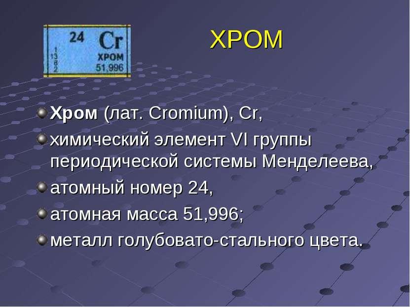 ХРОМ Хром (лат. Cromium), Cr, химический элемент VI группы периодической сист...