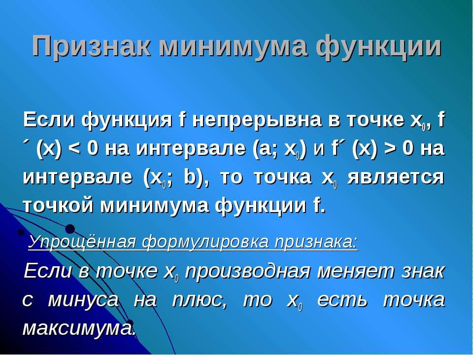 Признак минимума функции Если функция f непрерывна в точке х0, f´ (х) < 0 на ...