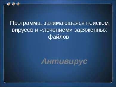 Программа, занимающаяся поиском вирусов и «лечением» заряженных файлов Антивирус