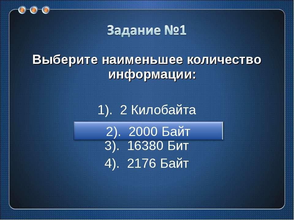 Выберите наименьшее количество информации: 1). 2 Килобайта 2). 2000 Байт 3). ...
