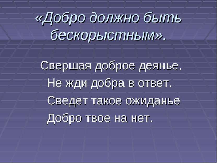 «Добро должно быть бескорыстным». Свершая доброе деянье, Не жди добра в ответ...