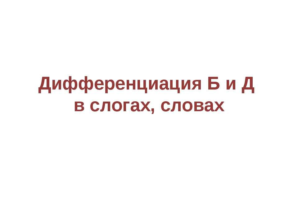 Дифференциация Б и Д в слогах, словах