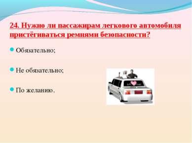 24. Нужно ли пассажирам легкового автомобиля пристёгиваться ремнями безопасно...