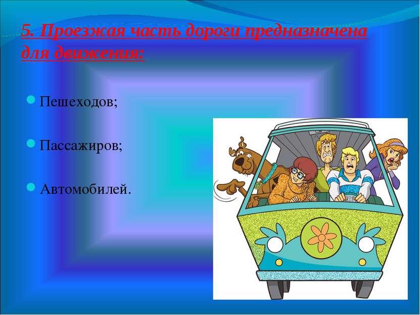 5. Проезжая часть дороги предназначена для движения: Пешеходов; Пассажиров; А...