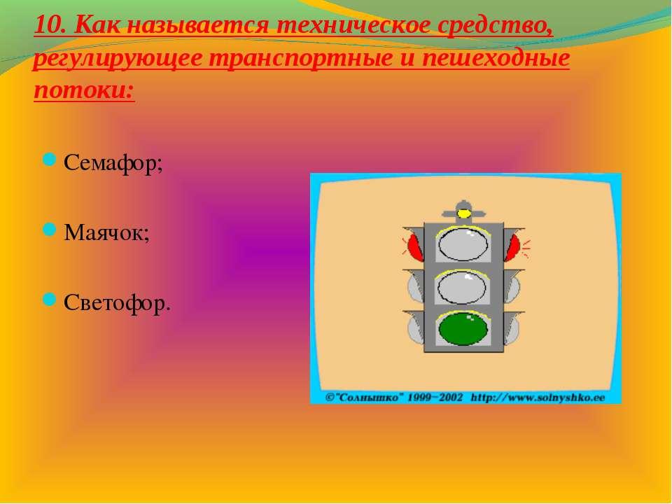 10. Как называется техническое средство, регулирующее транспортные и пешеходн...