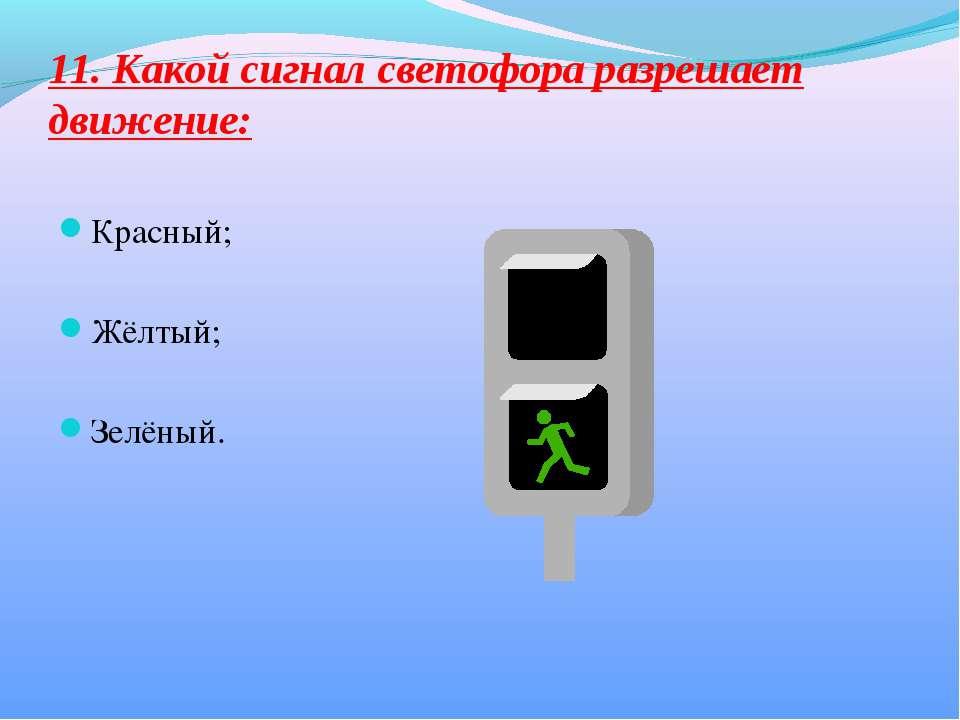 11. Какой сигнал светофора разрешает движение: Красный; Жёлтый; Зелёный.