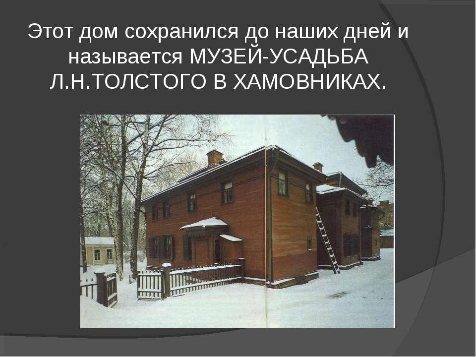 Этот дом сохранился до наших дней и называется МУЗЕЙ-УСАДЬБА Л.Н.ТОЛСТОГО В Х...