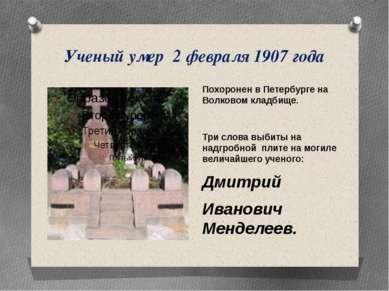 Ученый умер 2 февраля 1907 года Похоронен в Петербурге на Волковом кладбище. ...