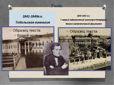 Учеба. 1841-1849г.г. Тобольская гимназия 1840-1855 г.г. Главный педагогически...