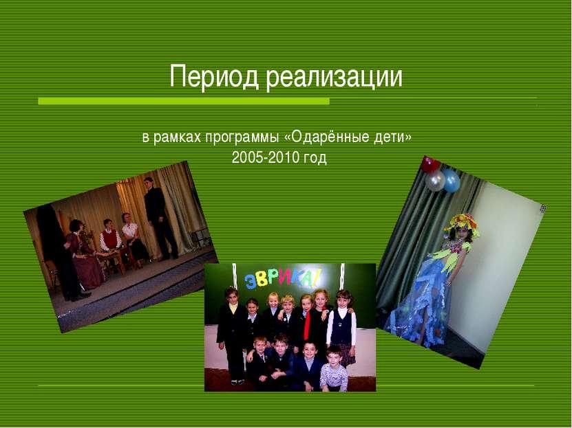 Период реализации в рамках программы «Одарённые дети» 2005-2010 год