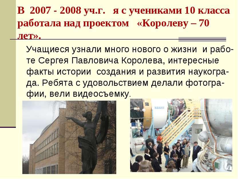 В 2007 - 2008 уч.г. я с учениками 10 класса работала над проектом «Королеву –...