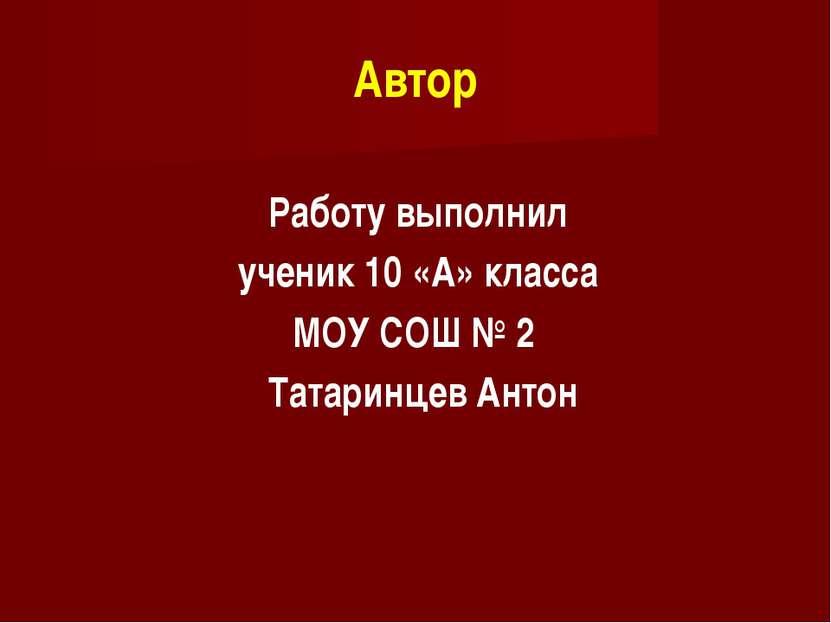 Автор Работу выполнил ученик 10 «А» класса МОУ СОШ № 2 Татаринцев Антон
