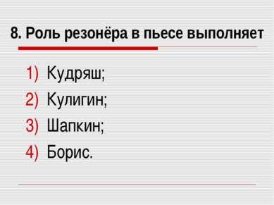 8. Роль резонёра в пьесе выполняет Кудряш; Кулигин; Шапкин; Борис.