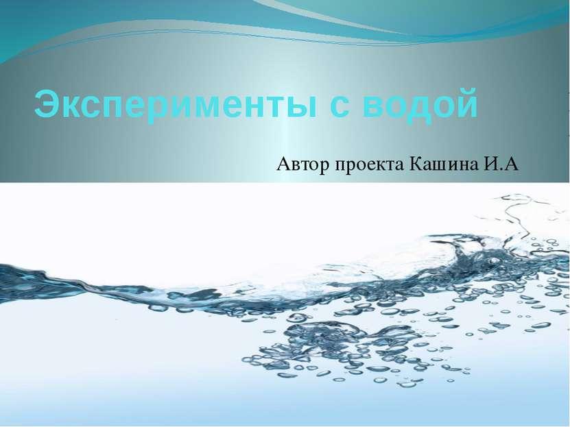 Эксперименты с водой Автор проекта Кашина И.А