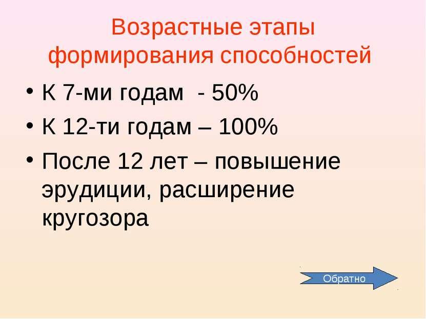 Возрастные этапы формирования способностей К 7-ми годам - 50% К 12-ти годам –...