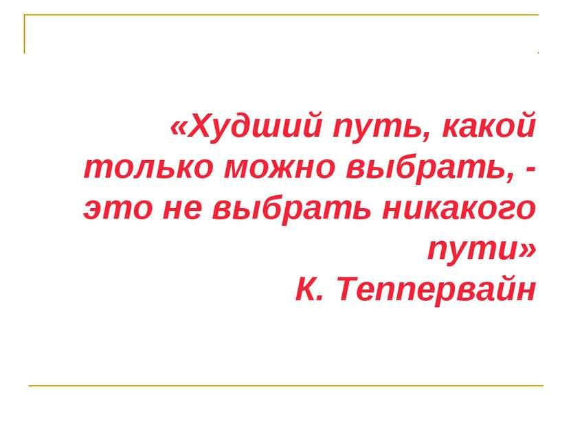 «Худший путь, какой только можно выбрать, - это не выбрать никакого пути» К. ...