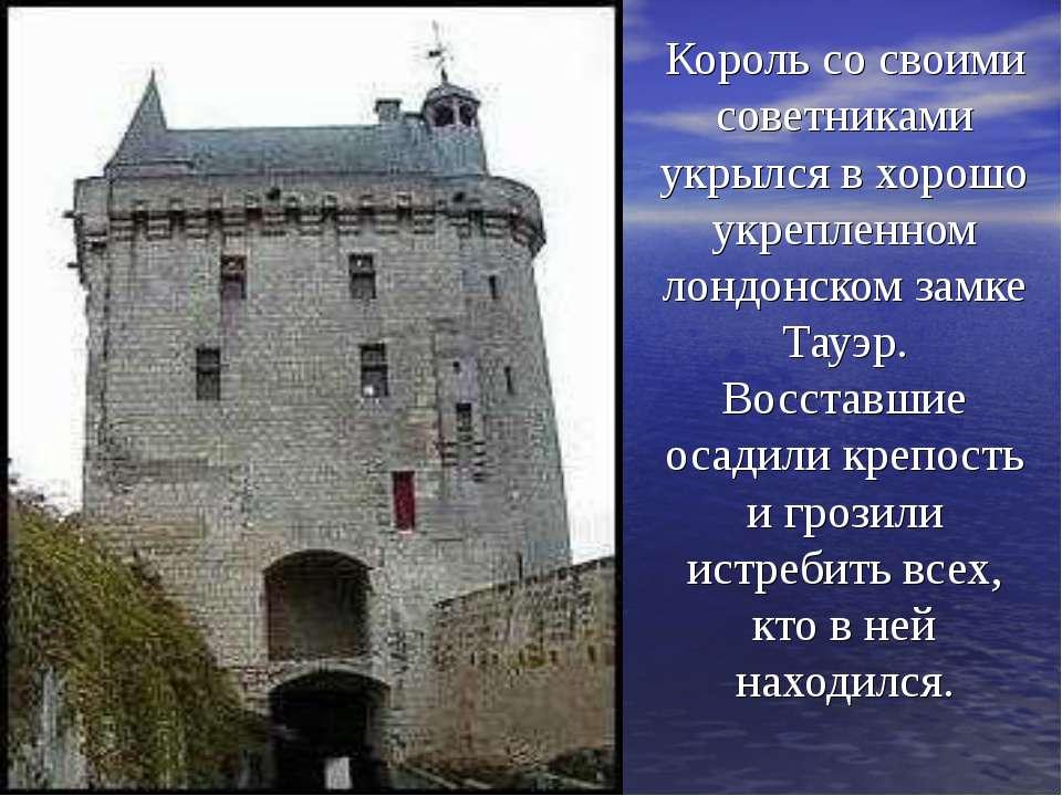 Король со своими советниками укрылся в хорошо укрепленном лондонском замке Та...