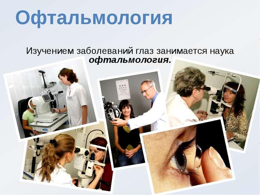 Офтальмология Изучением заболеваний глаз занимается наука офтальмология.