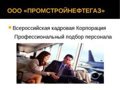 ООО «ПРОМСТРОЙНЕФТЕГАЗ» Всероссийская кадровая Корпорация Профессиональный по...
