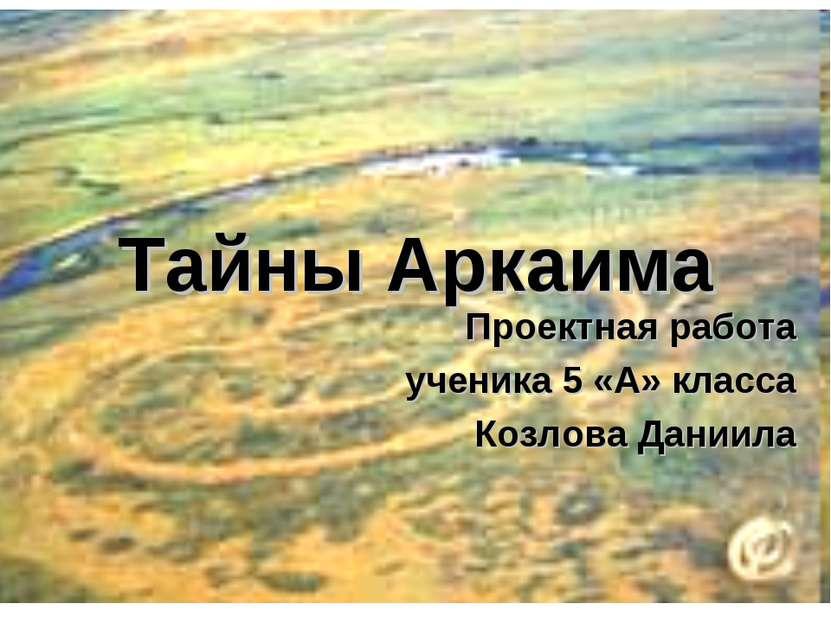 Тайны Аркаима Проектная работа ученика 5 «А» класса Козлова Даниила