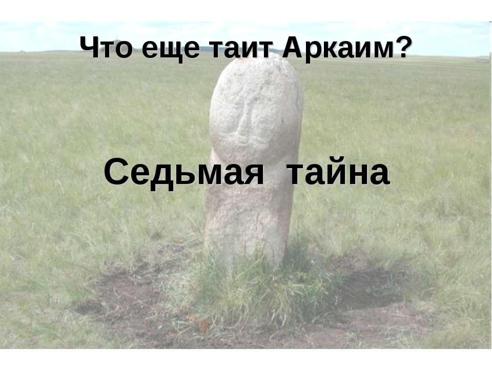 Что еще таит Аркаим? Седьмая тайна