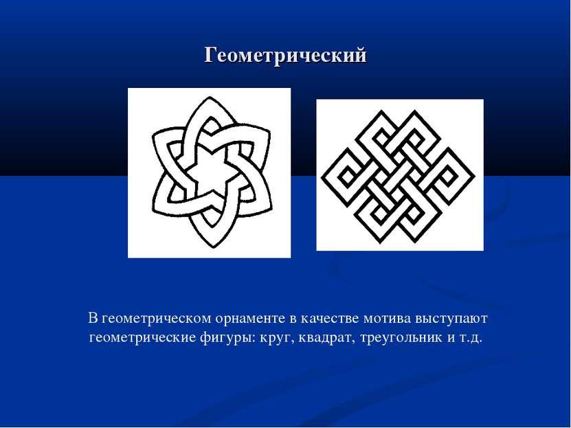 Геометрический В геометрическом орнаменте в качестве мотива выступают геометр...
