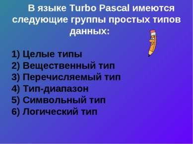 В языке Turbo Pascal имеются следующие группы простых типов данных: 1) Целые ...