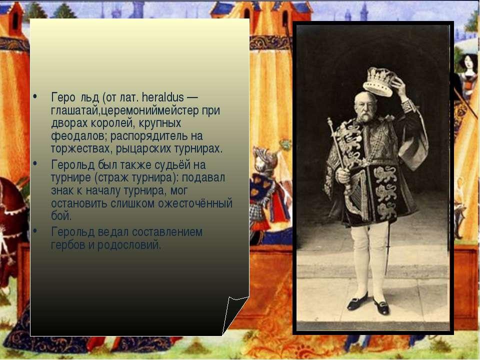 Геро льд (от лат. heraldus — глашатай,церемониймейстер при дворах королей, кр...