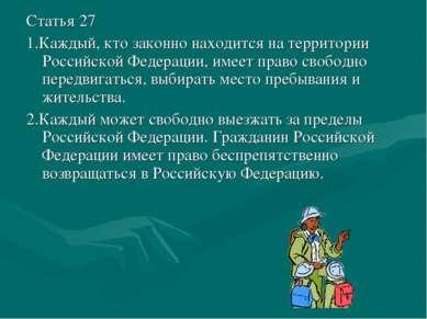 Статья 27 1.Каждый, кто законно находится на территории Российской Федерации,...