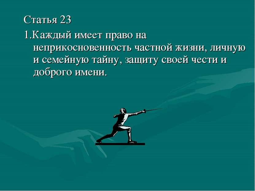 Статья 23 1.Каждый имеет право на неприкосновенность частной жизни, личную и ...