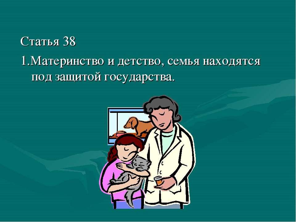 Статья 38 1.Материнство и детство, семья находятся под защитой государства.