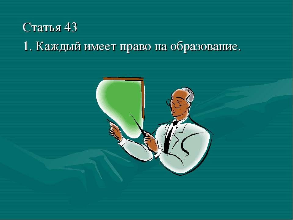 Статья 43 1. Каждый имеет право на образование.