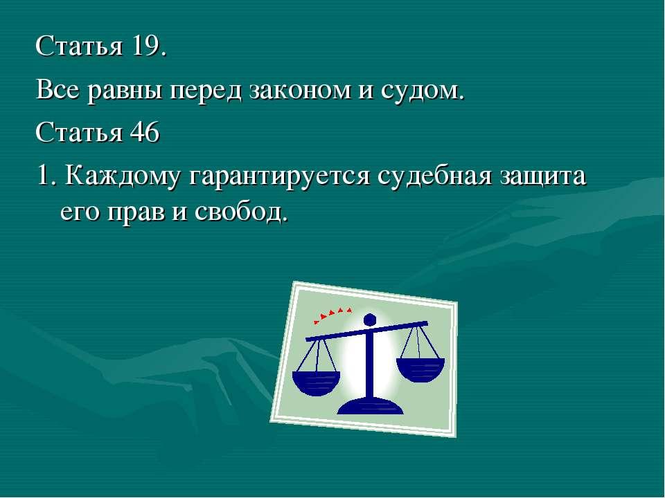 Статья 19. Все равны перед законом и судом. Статья 46 1. Каждому гарантируетс...