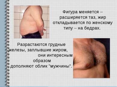 Фигура меняется – расширяется таз, жир откладывается по женскому типу – на бе...