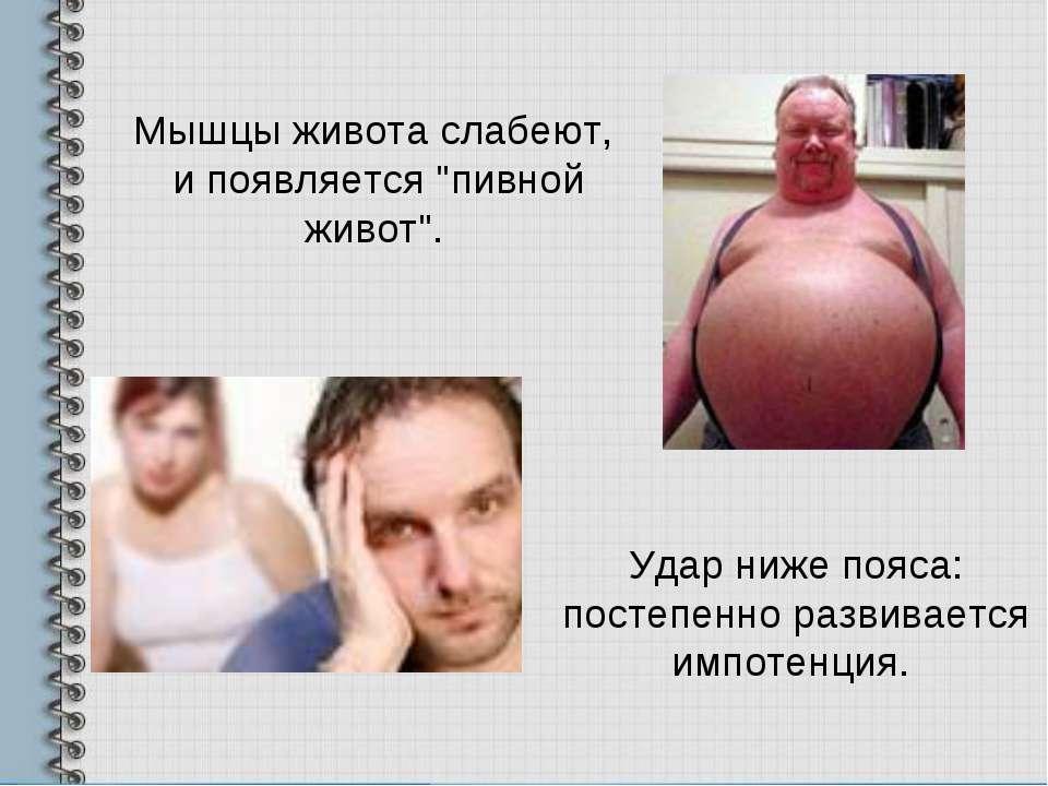 Удар ниже пояса: постепенно развивается импотенция. Мышцы живота слабеют, и п...