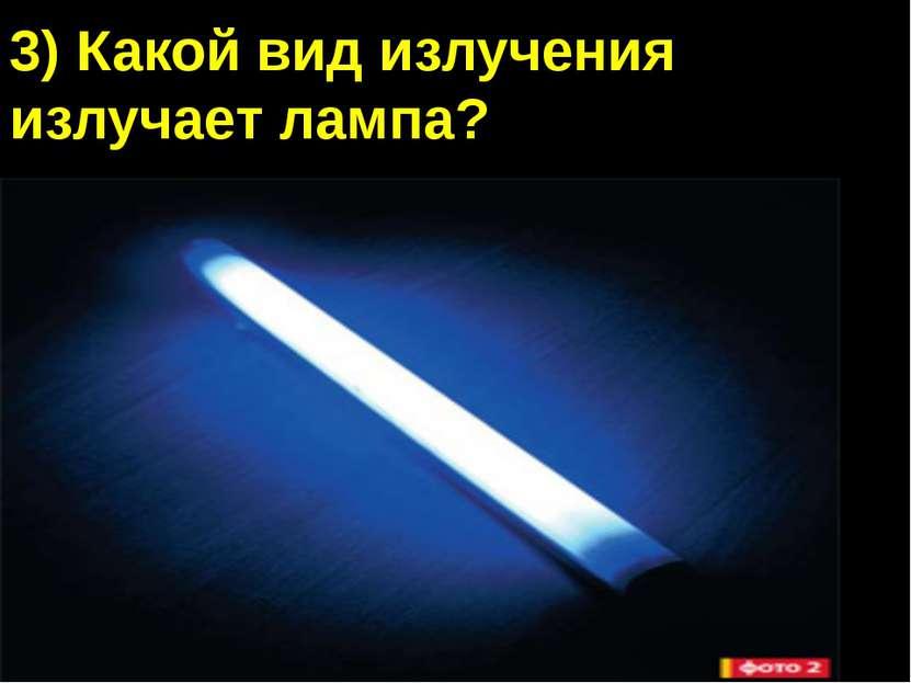 3) Какой вид излучения излучает лампа? А) Видимый свет Б) Инфракрасное излуче...