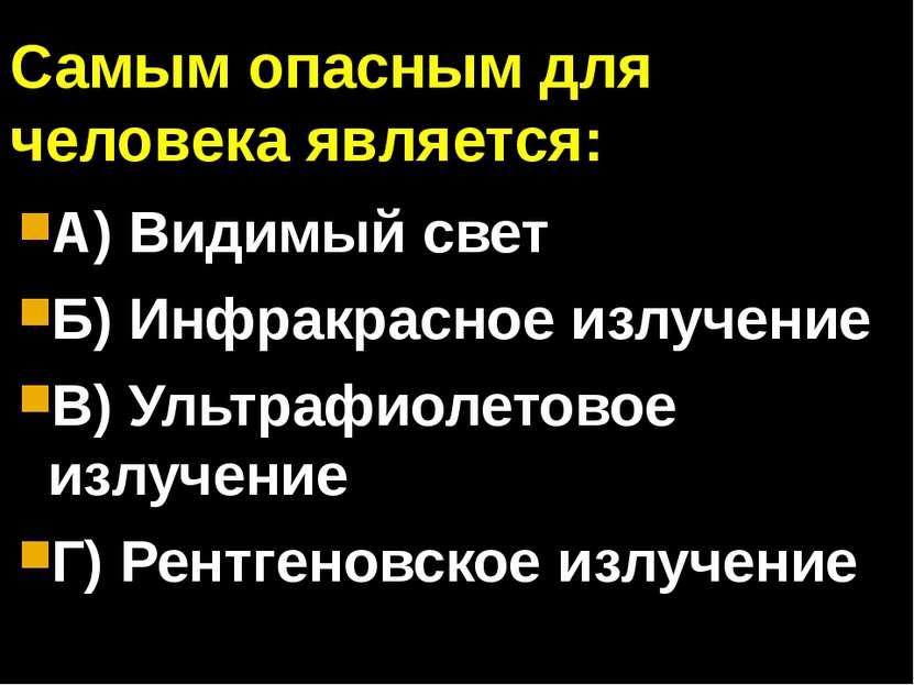 Самым опасным для человека является: А) Видимый свет Б) Инфракрасное излучени...