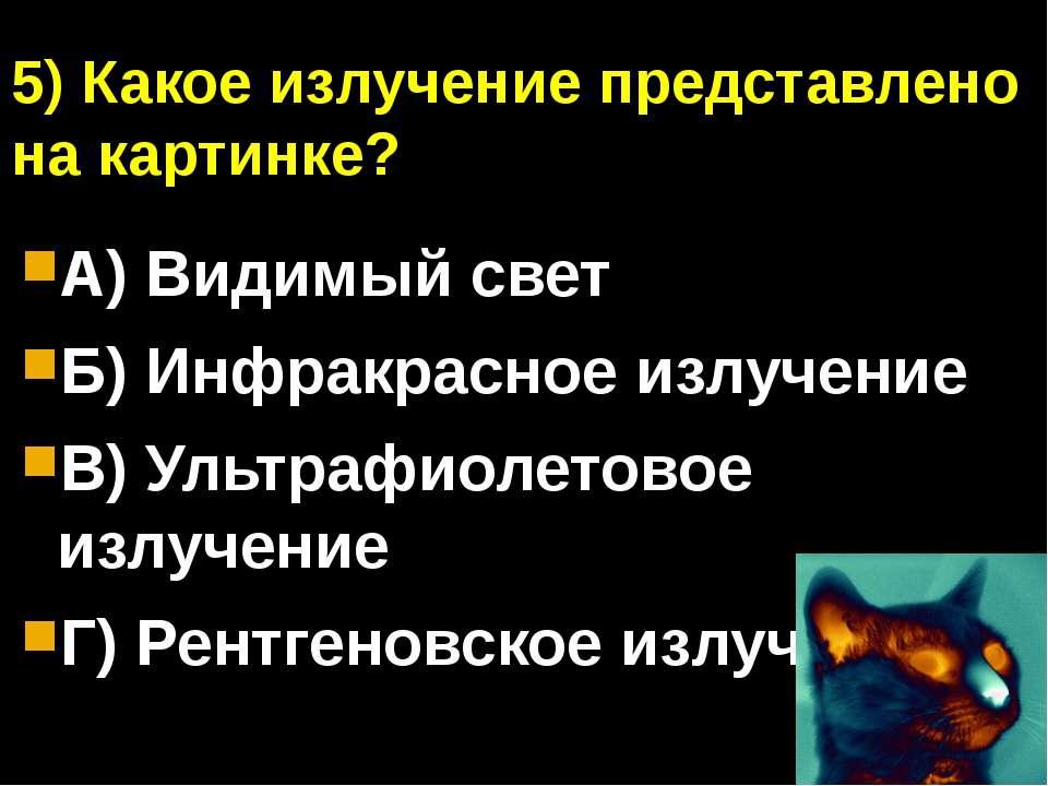 5) Какое излучение представлено на картинке? А) Видимый свет Б) Инфракрасное ...