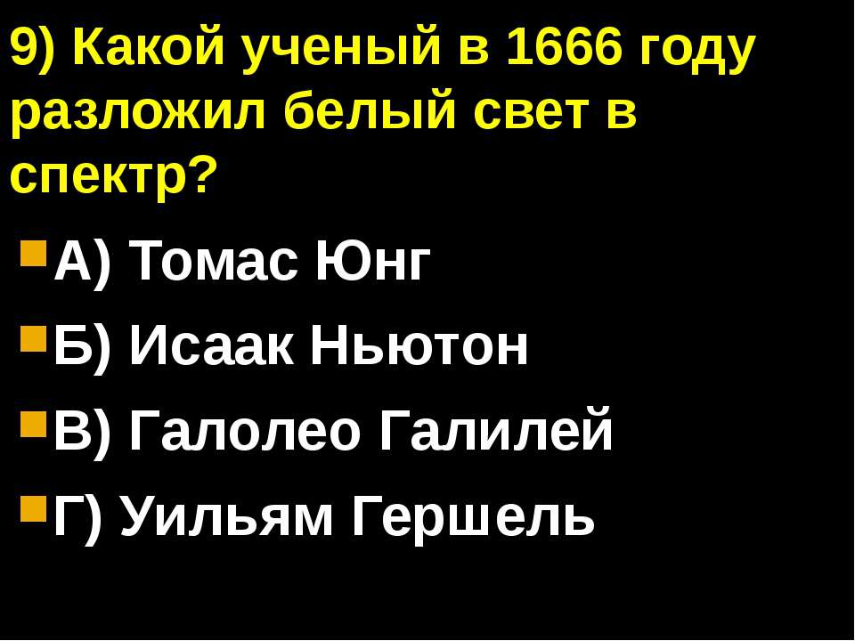9) Какой ученый в 1666 году разложил белый свет в спектр? А) Томас Юнг Б) Иса...