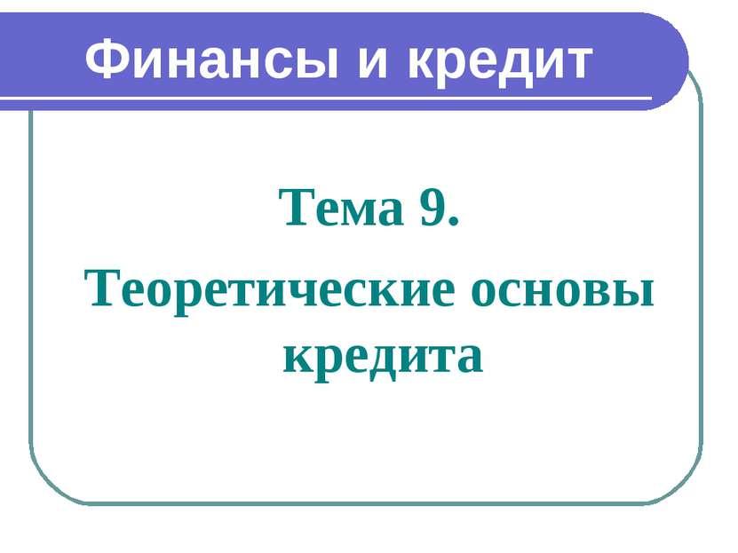 Финансы и кредит Тема 9. Теоретические основы кредита