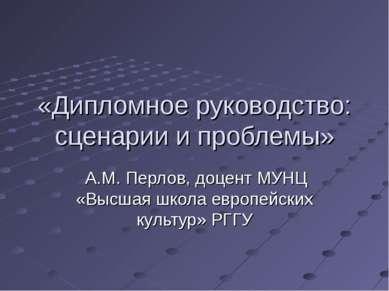 «Дипломное руководство: сценарии и проблемы» А.М. Перлов, доцент МУНЦ «Высшая...