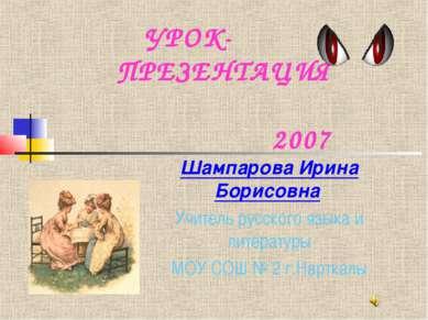 УРОК- ПРЕЗЕНТАЦИЯ 2007 Шампарова Ирина Борисовна Учитель русского языка и лит...